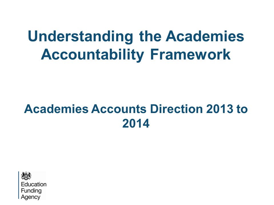 Understanding the Academies Accountability Framework Academies Accounts Direction 2013 to 2014