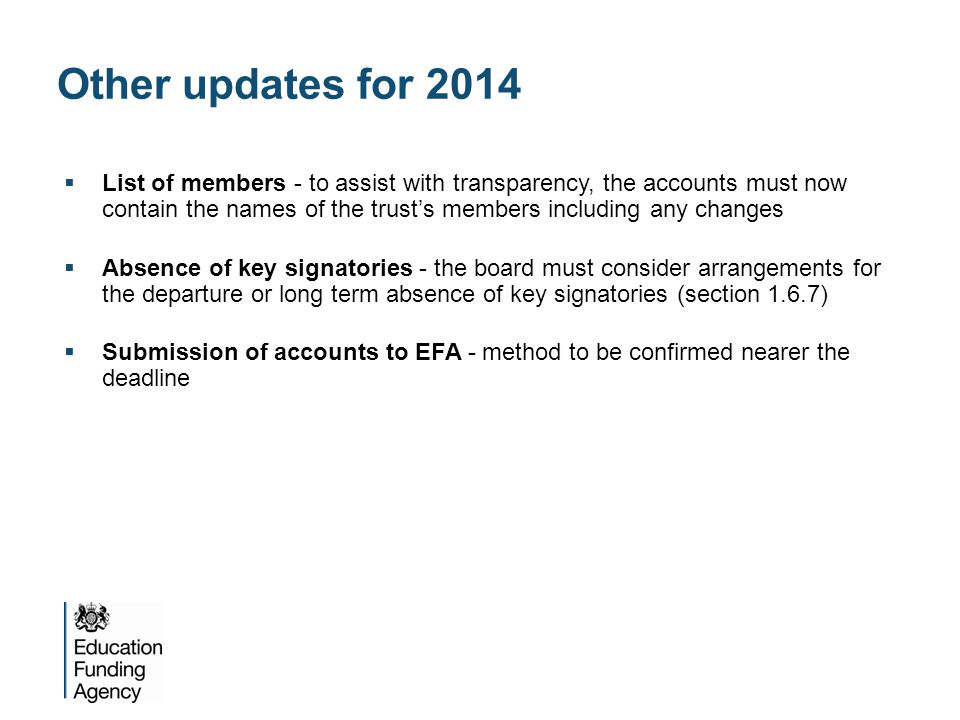 Other updates for 2014  List of members - to assist with transparency, the accounts must now contain the names of the trust's members including any changes  Absence of key signatories - the board must consider arrangements for the departure or long term absence of key signatories (section 1.6.7)  Submission of accounts to EFA - method to be confirmed nearer the deadline