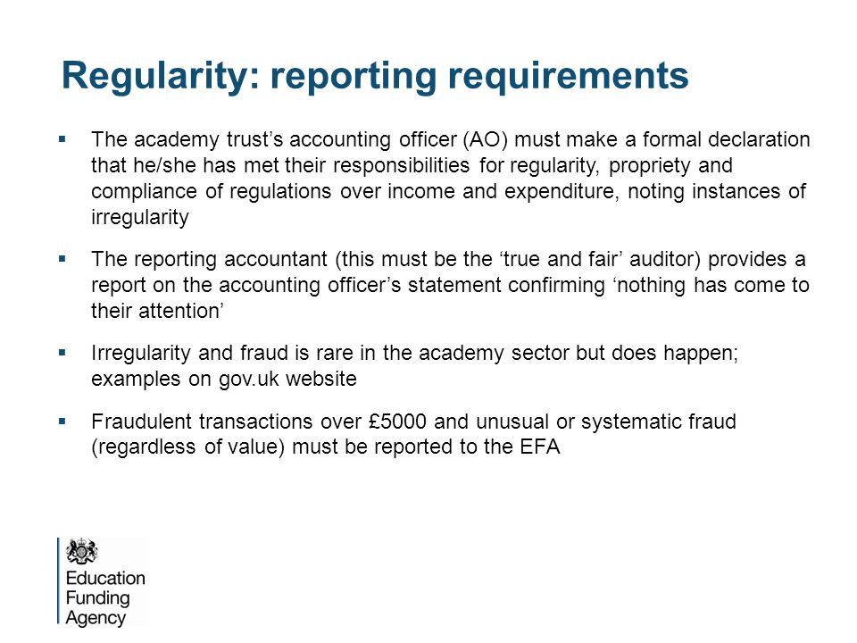 Regularity: reporting requirements  The academy trust's accounting officer (AO) must make a formal declaration that he/she has met their responsibilities for regularity, propriety and compliance of regulations over income and expenditure, noting instances of irregularity  The reporting accountant (this must be the 'true and fair' auditor) provides a report on the accounting officer's statement confirming 'nothing has come to their attention'  Irregularity and fraud is rare in the academy sector but does happen; examples on gov.uk website  Fraudulent transactions over £5000 and unusual or systematic fraud (regardless of value) must be reported to the EFA