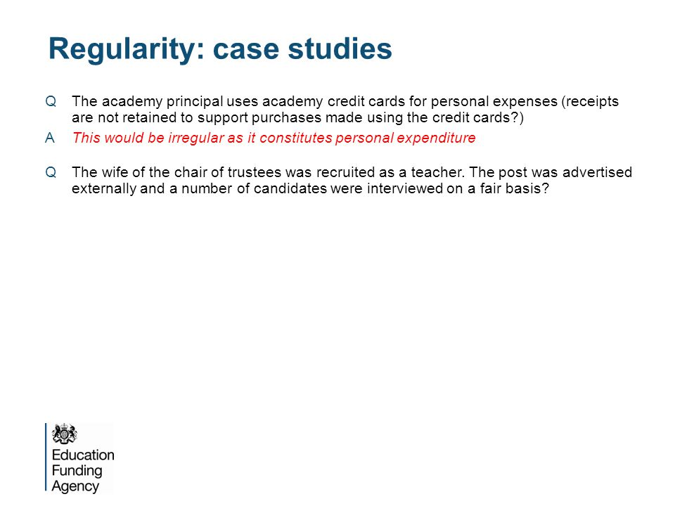 Regularity: case studies QThe academy principal uses academy credit cards for personal expenses (receipts are not retained to support purchases made using the credit cards ) AThis would be irregular as it constitutes personal expenditure QThe wife of the chair of trustees was recruited as a teacher.