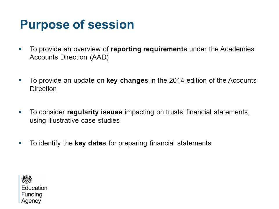 Purpose of session  To provide an overview of reporting requirements under the Academies Accounts Direction (AAD)  To provide an update on key changes in the 2014 edition of the Accounts Direction  To consider regularity issues impacting on trusts' financial statements, using illustrative case studies  To identify the key dates for preparing financial statements