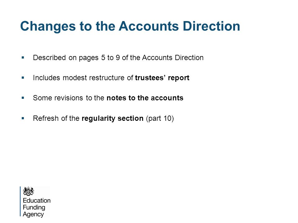 Changes to the Accounts Direction  Described on pages 5 to 9 of the Accounts Direction  Includes modest restructure of trustees' report  Some revisions to the notes to the accounts  Refresh of the regularity section (part 10)