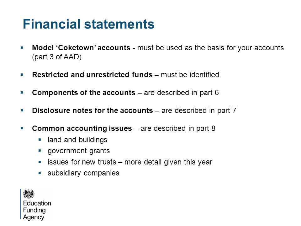Financial statements  Model 'Coketown' accounts - must be used as the basis for your accounts (part 3 of AAD)  Restricted and unrestricted funds – must be identified  Components of the accounts – are described in part 6  Disclosure notes for the accounts – are described in part 7  Common accounting issues – are described in part 8  land and buildings  government grants  issues for new trusts – more detail given this year  subsidiary companies