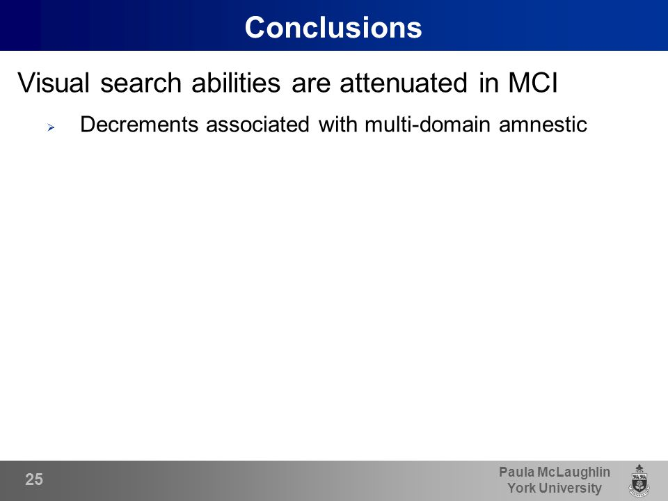 Paula McLaughlin York University Conclusions Visual search abilities are attenuated in MCI  Decrements associated with multi-domain amnestic 25