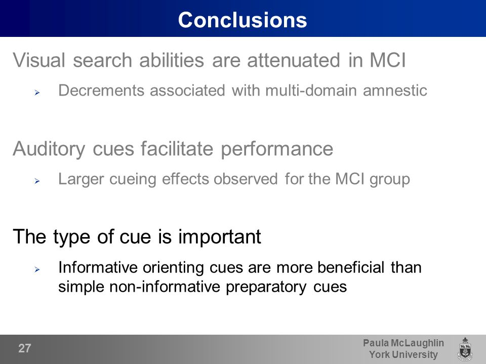 Paula McLaughlin York University Conclusions Visual search abilities are attenuated in MCI  Decrements associated with multi-domain amnestic Auditory cues facilitate performance  Larger cueing effects observed for the MCI group The type of cue is important  Informative orienting cues are more beneficial than simple non-informative preparatory cues 27