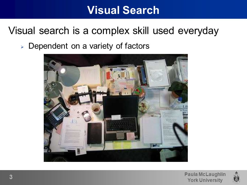 Paula McLaughlin York University Visual Search Visual search is a complex skill used everyday  Dependent on a variety of factors 3