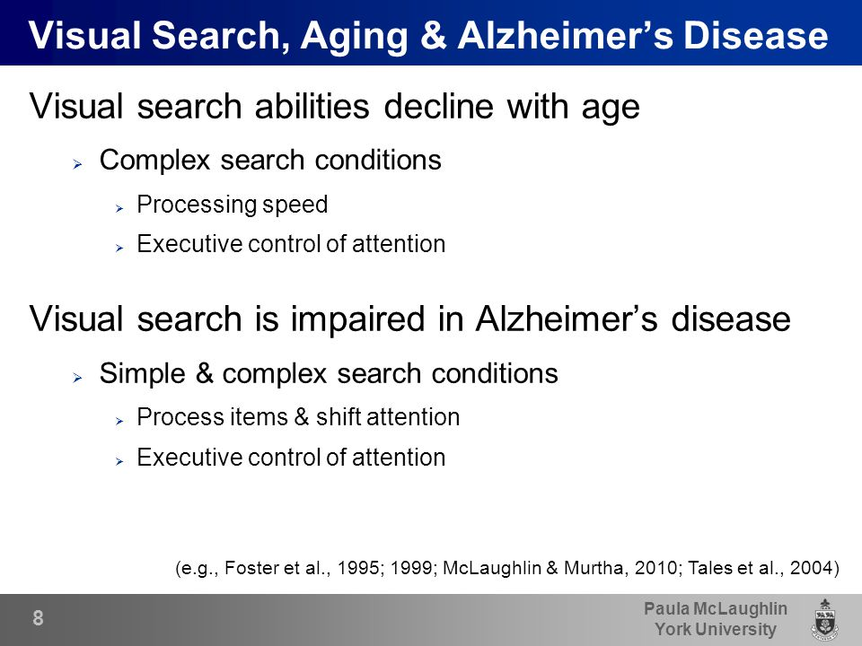 Paula McLaughlin York University Visual Search, Aging & Alzheimer's Disease Visual search abilities decline with age  Complex search conditions  Processing speed  Executive control of attention Visual search is impaired in Alzheimer's disease  Simple & complex search conditions  Process items & shift attention  Executive control of attention (e.g., Foster et al., 1995; 1999; McLaughlin & Murtha, 2010; Tales et al., 2004) 8