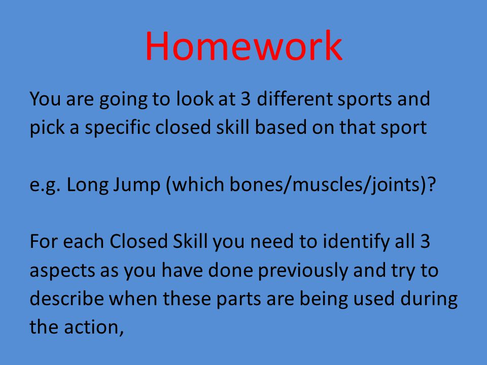 Homework You are going to look at 3 different sports and pick a specific closed skill based on that sport e.g. Long Jump (which bones/muscles/joints)?