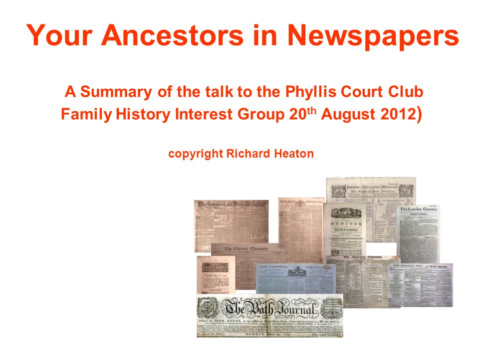 Your Ancestors in Newspapers A Summary of the talk to the Phyllis Court Club Family History Interest Group 20 th August 2012 ) copyright Richard Heaton