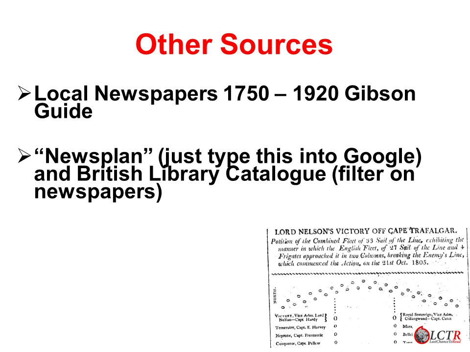 Other Sources LLocal Newspapers 1750 – 1920 Gibson Guide   Newsplan (just type this into Google) and British Library Catalogue (filter on newspapers)