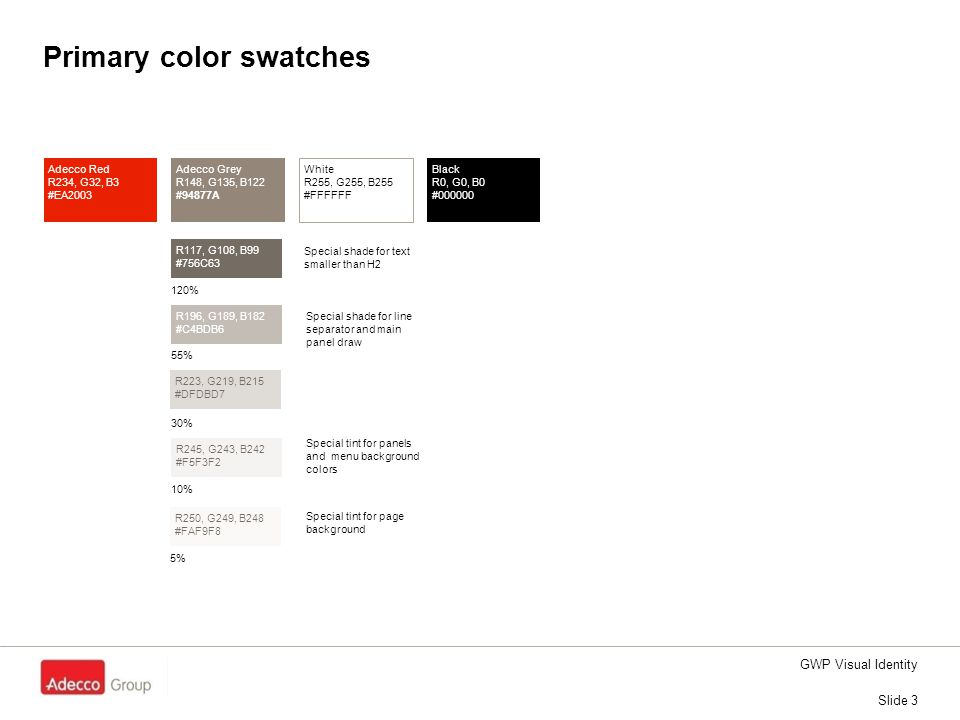 GWP Visual Identity Slide 3 Primary color swatches Adecco Red R234, G32, B3 #EA2003 Adecco Grey R148, G135, B122 #94877A White R255, G255, B255 #FFFFF