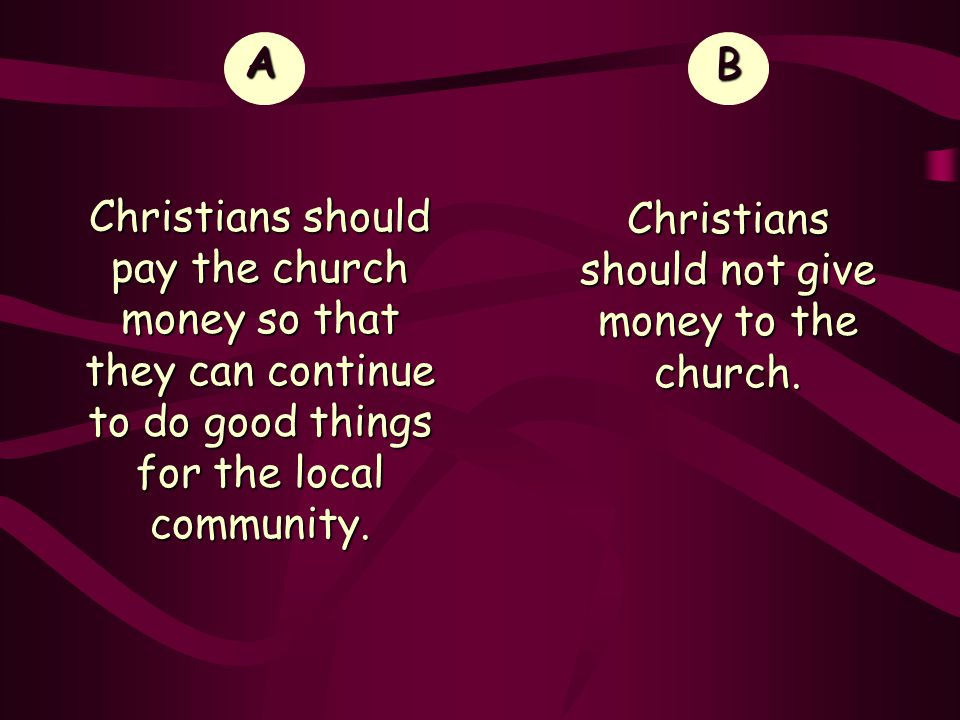 A Christians should pay the church money so that they can continue to do good things for the local community.