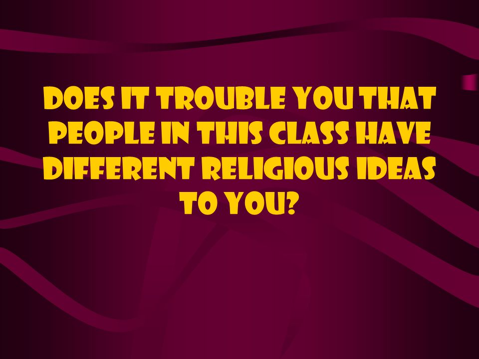Does it trouble you that people in this class have different religious ideas to you?