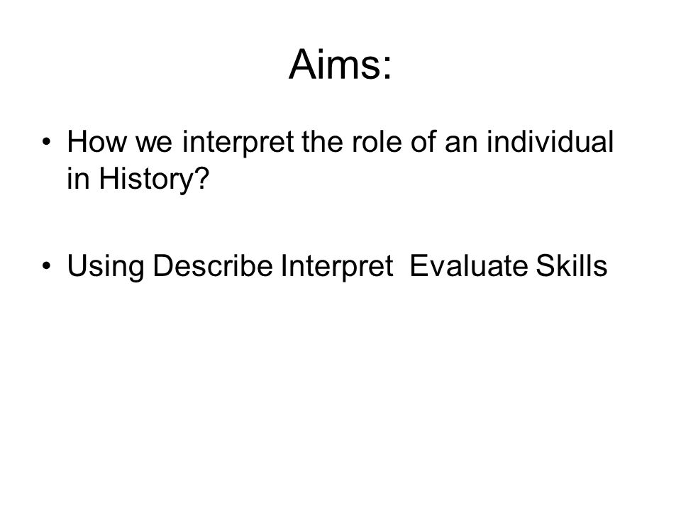 Aims: How we interpret the role of an individual in History.