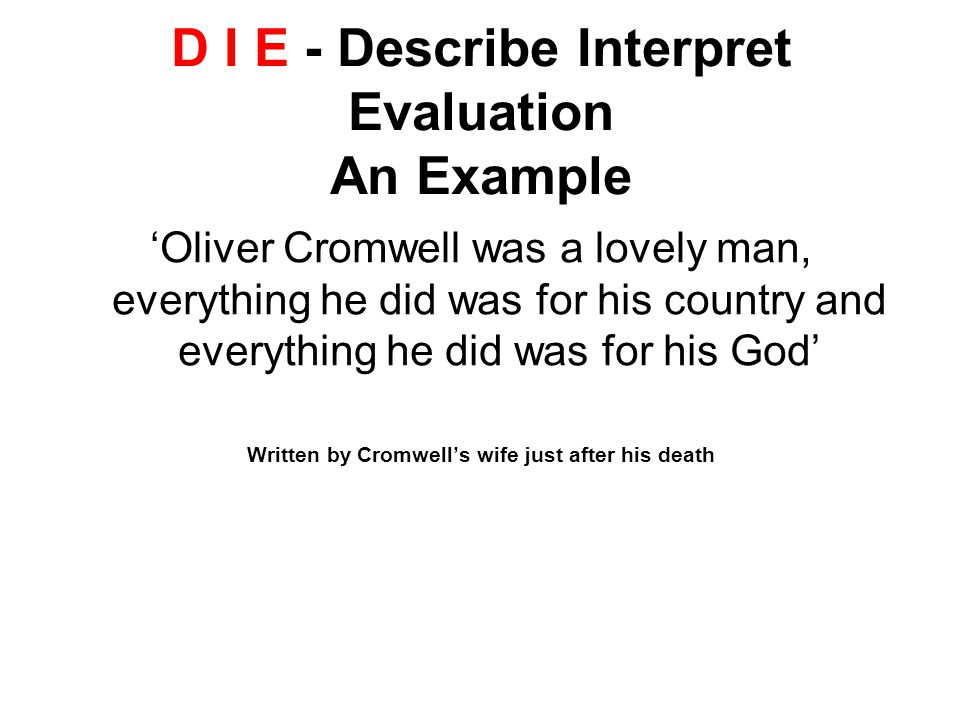 D I E - Describe Interpret Evaluation An Example 'Oliver Cromwell was a lovely man, everything he did was for his country and everything he did was for his God' Written by Cromwell's wife just after his death
