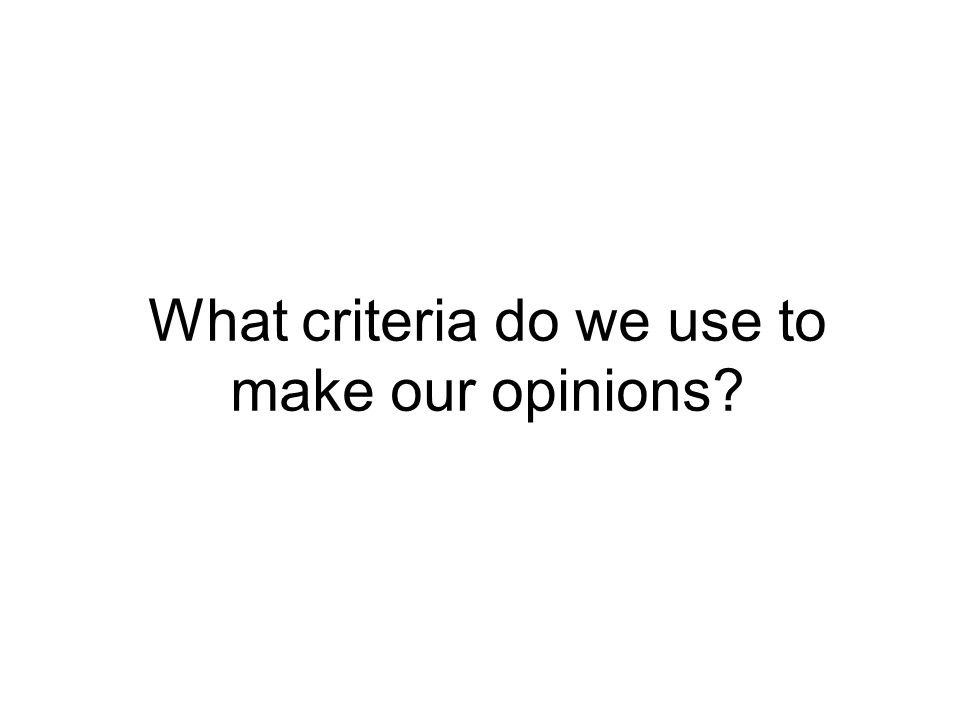 What criteria do we use to make our opinions