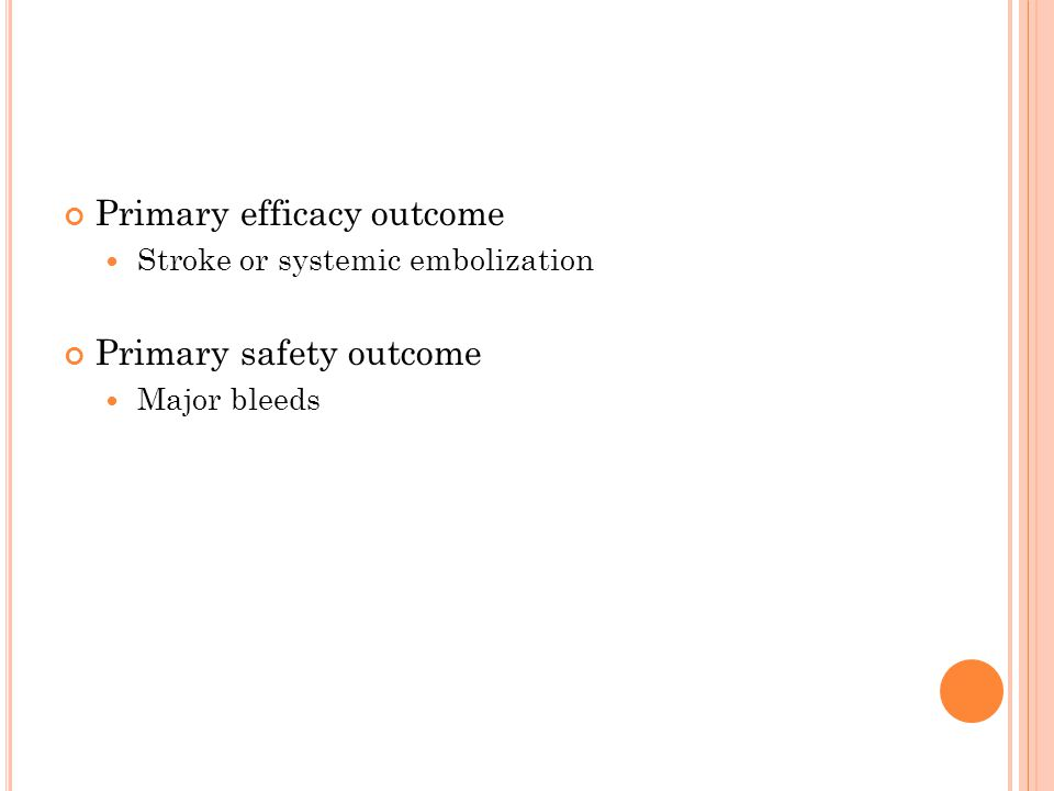Primary efficacy outcome Stroke or systemic embolization Primary safety outcome Major bleeds
