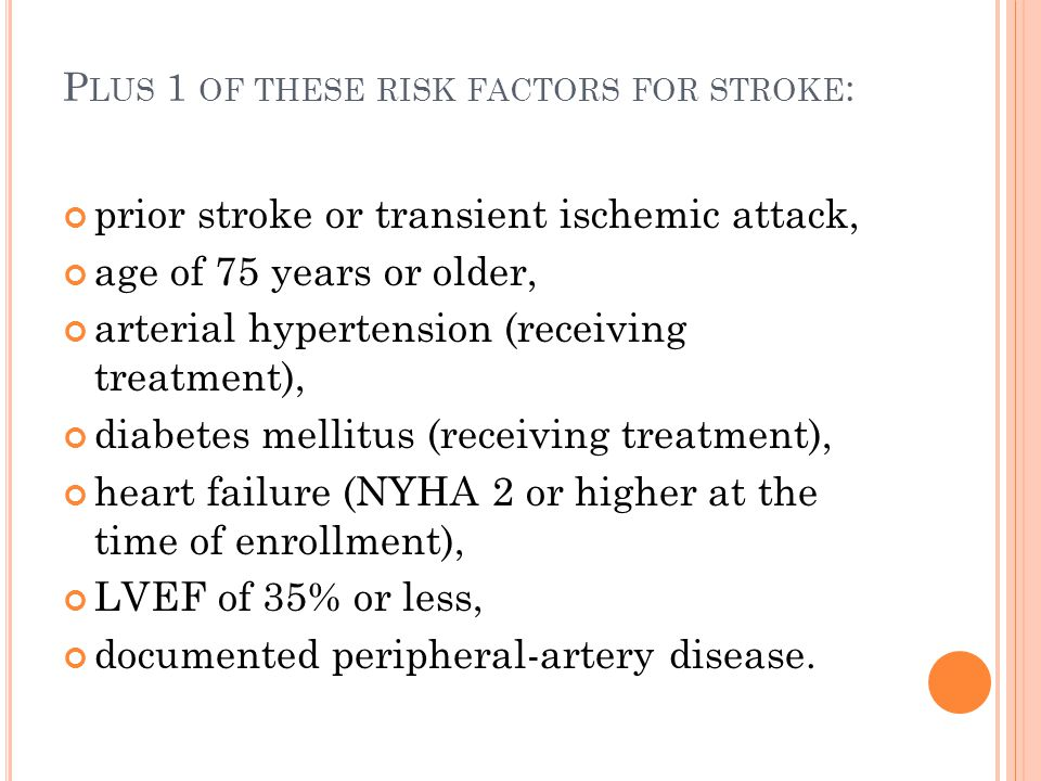 P LUS 1 OF THESE RISK FACTORS FOR STROKE : prior stroke or transient ischemic attack, age of 75 years or older, arterial hypertension (receiving treat
