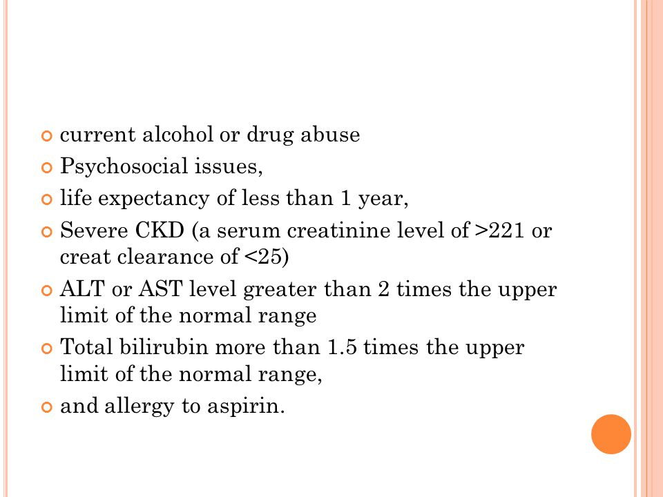 current alcohol or drug abuse Psychosocial issues, life expectancy of less than 1 year, Severe CKD (a serum creatinine level of >221 or creat clearanc