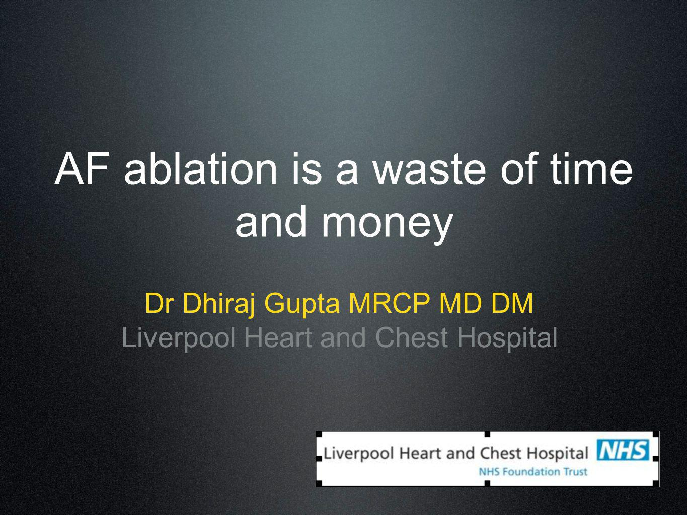 AF ablation is a waste of time and money Dr Dhiraj Gupta MRCP MD DM Liverpool Heart and Chest Hospital