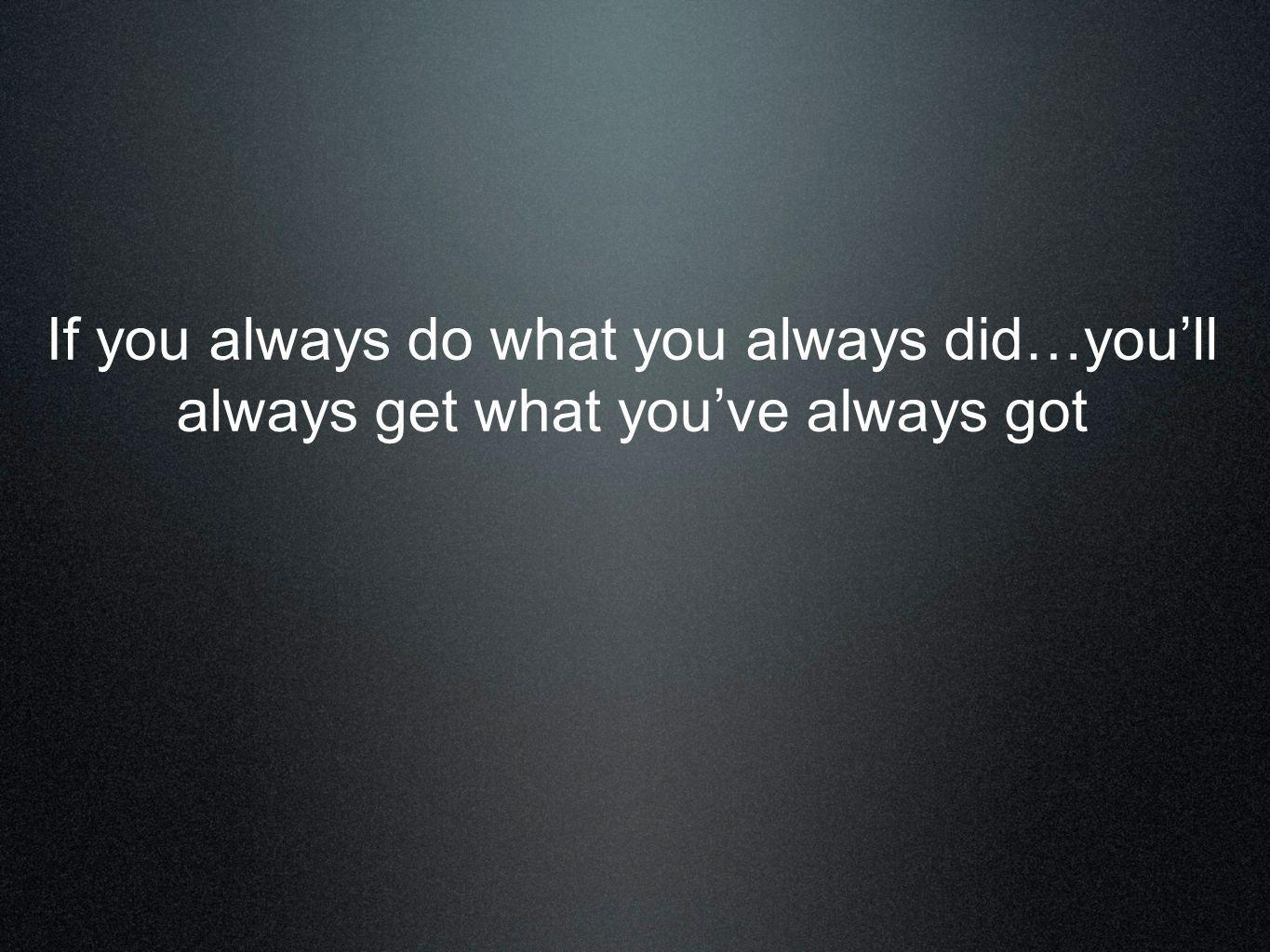 If you always do what you always did…you'll always get what you've always got