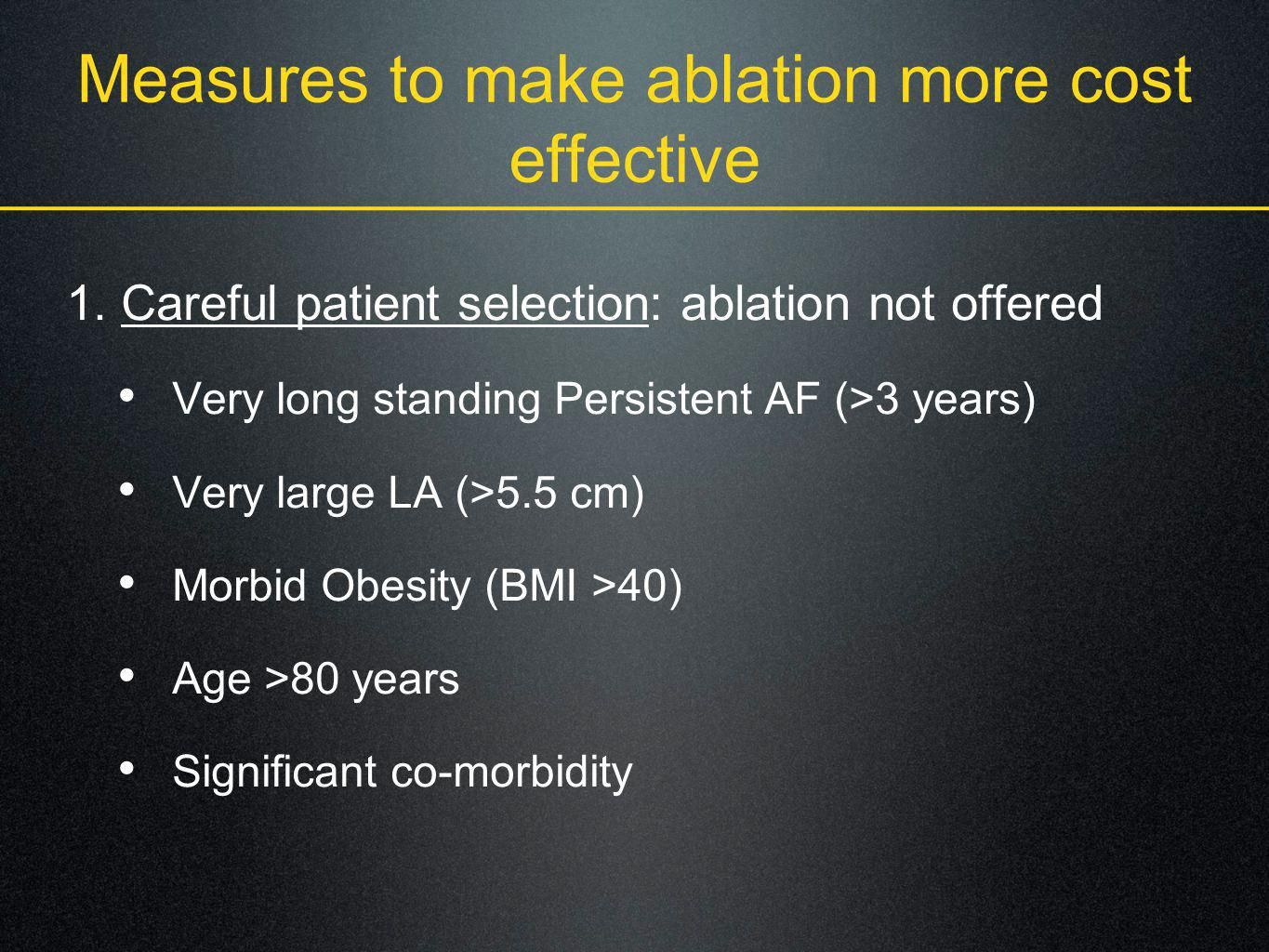 Measures to make ablation more cost effective 1. Careful patient selection: ablation not offered Very long standing Persistent AF (>3 years) Very larg