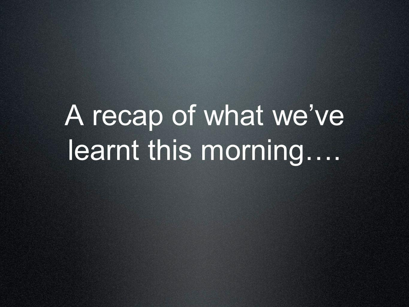 A recap of what we've learnt this morning….