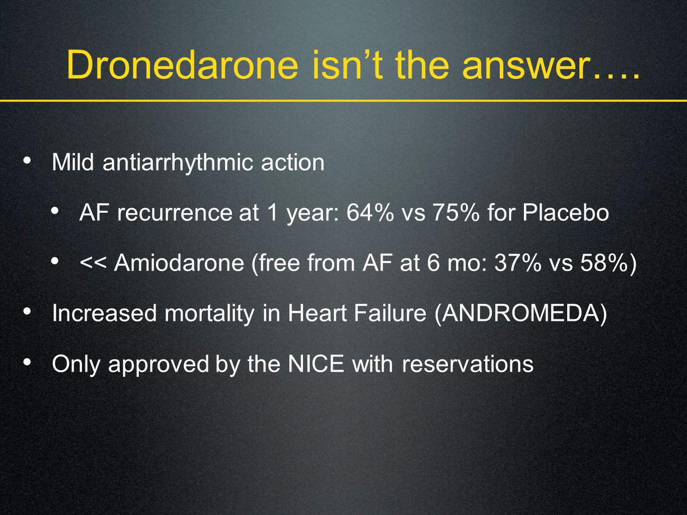 Dronedarone isn't the answer…. Mild antiarrhythmic action AF recurrence at 1 year: 64% vs 75% for Placebo << Amiodarone (free from AF at 6 mo: 37% vs