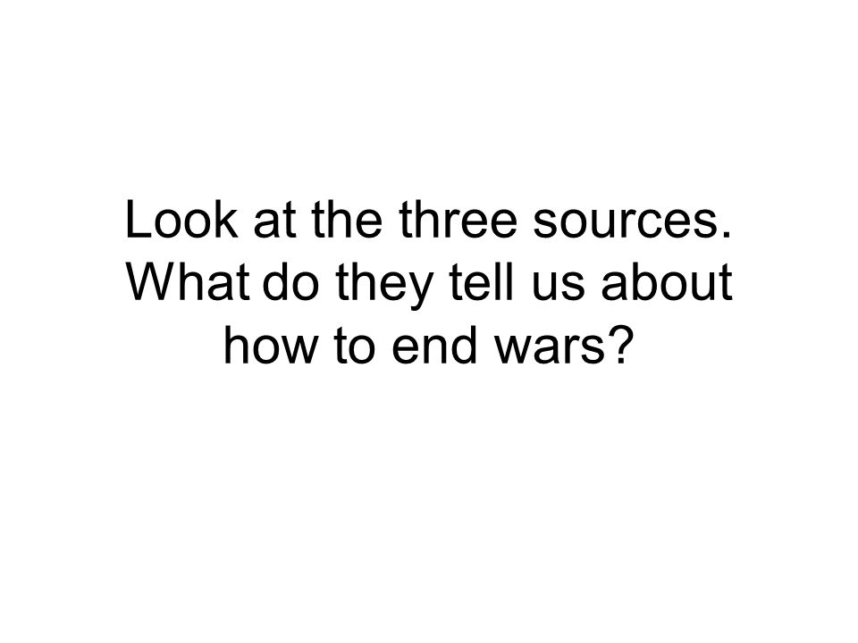 Look at the three sources. What do they tell us about how to end wars?