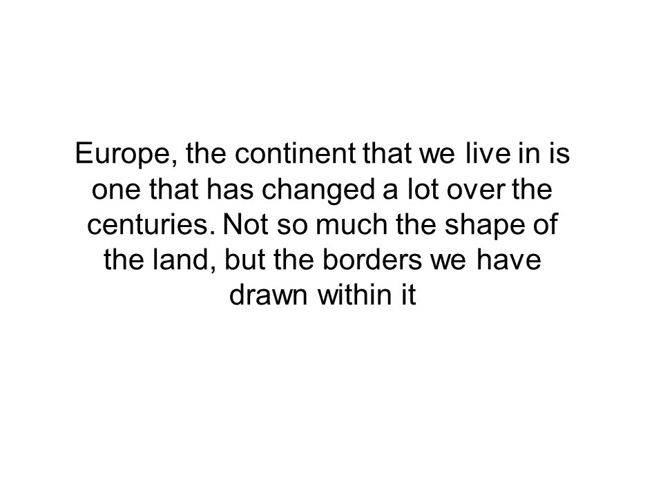 Europe, the continent that we live in is one that has changed a lot over the centuries. Not so much the shape of the land, but the borders we have dra
