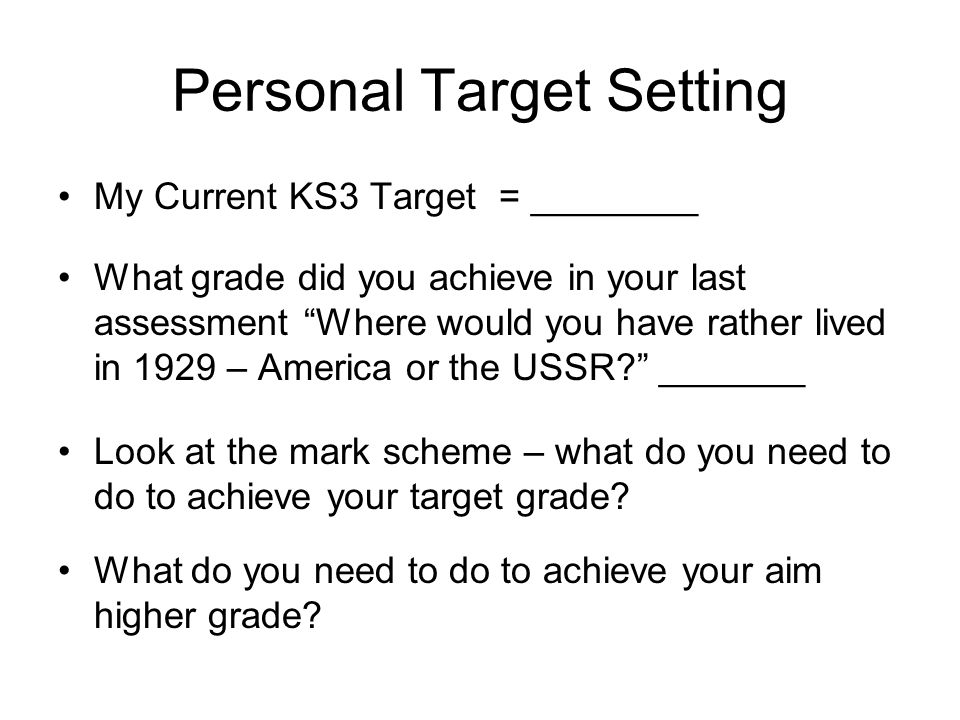 Personal Target Setting My Current KS3 Target = ________ What grade did you achieve in your last assessment Where would you have rather lived in 1929 – America or the USSR? _______ Look at the mark scheme – what do you need to do to achieve your target grade.