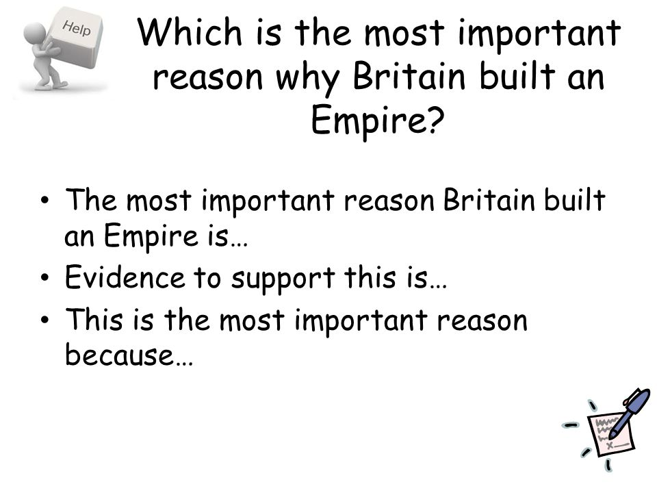 Which is the most important reason why Britain built an Empire? The most important reason Britain built an Empire is… Evidence to support this is… Thi
