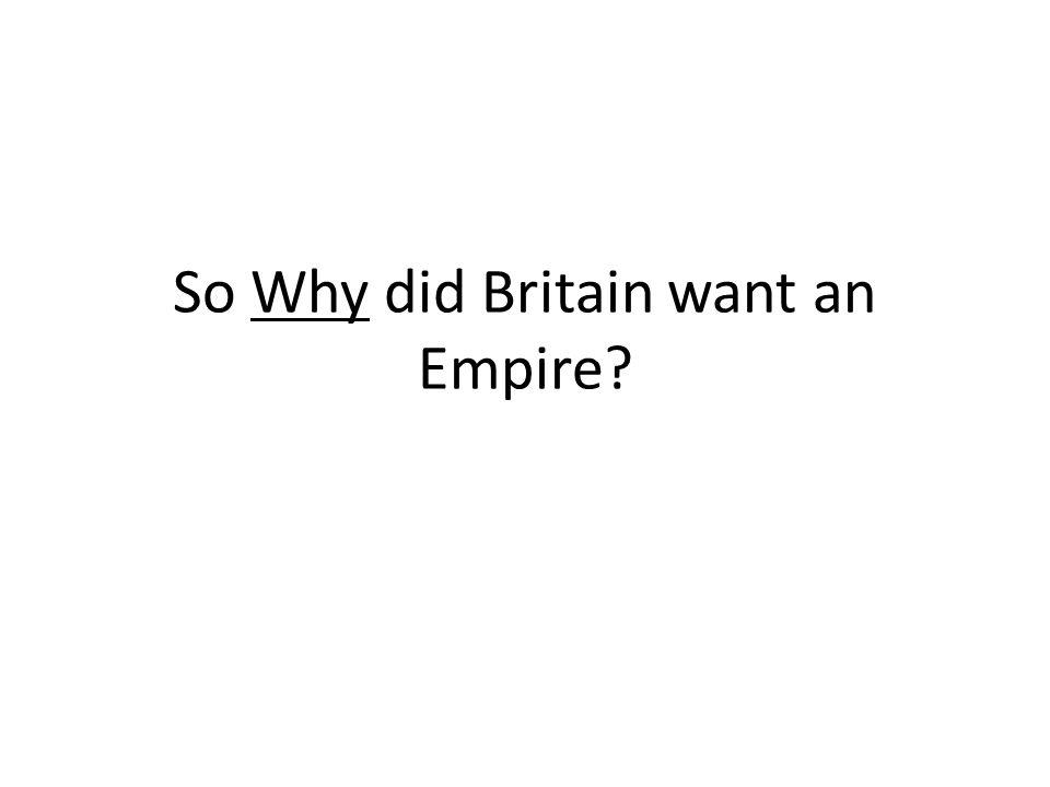 So Why did Britain want an Empire?