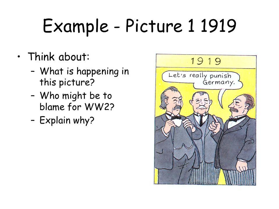 Example - Picture 1 1919 Think about: –What is happening in this picture? –Who might be to blame for WW2? –Explain why?