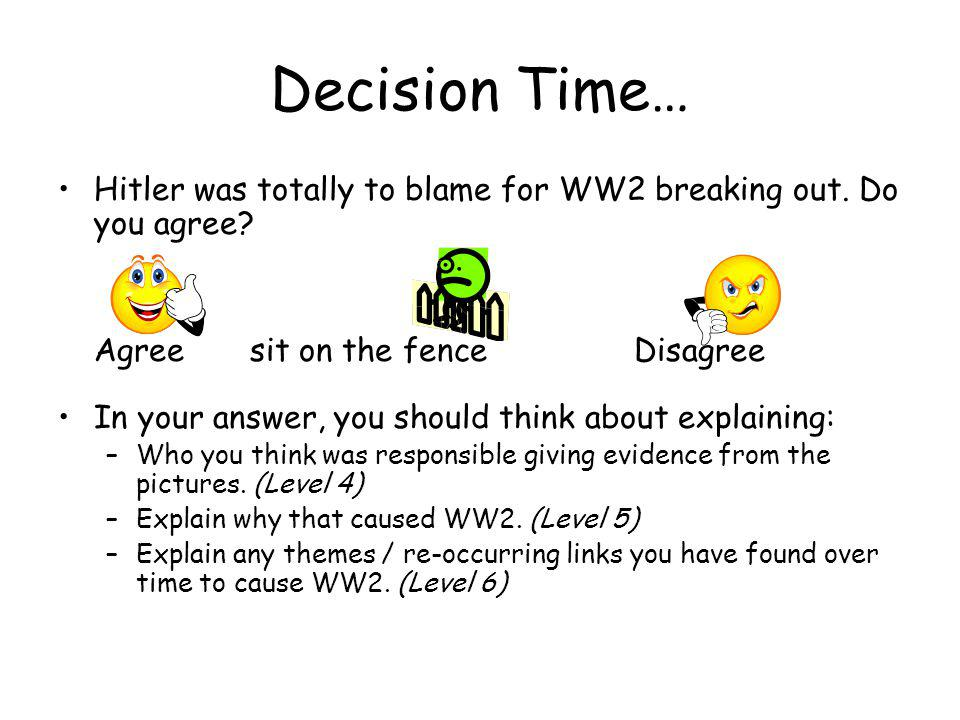 Decision Time… Hitler was totally to blame for WW2 breaking out. Do you agree? Agreesit on the fenceDisagree In your answer, you should think about ex