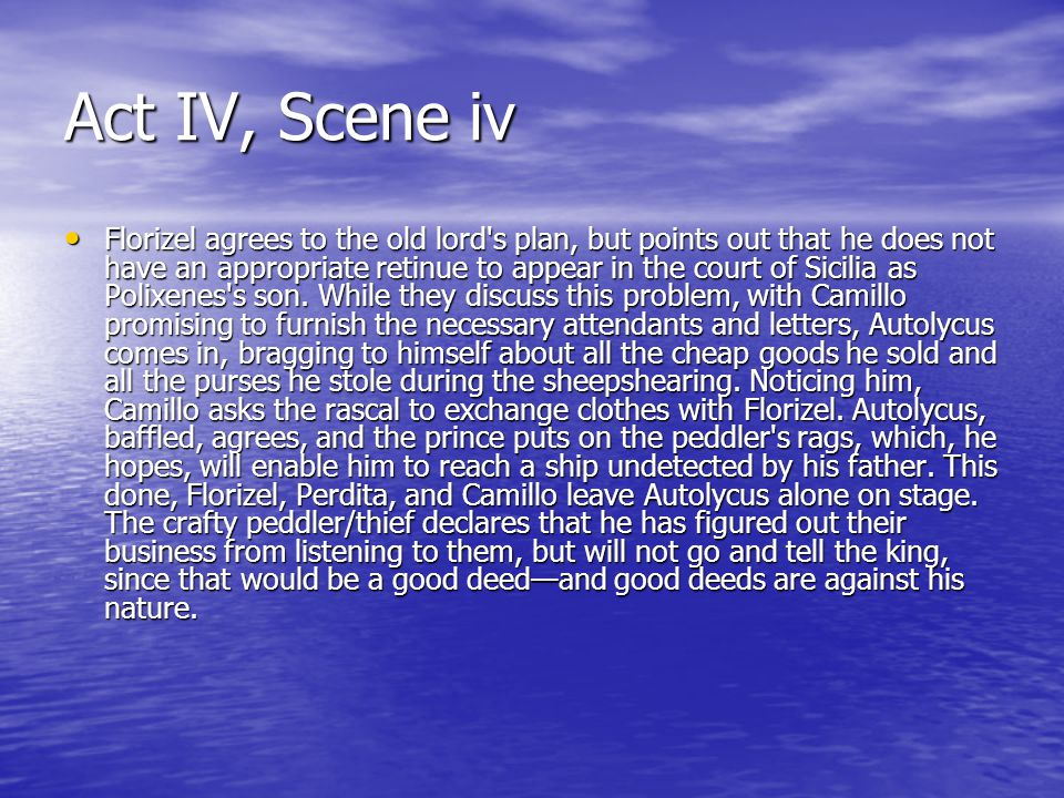 Act IV, Scene iv Florizel agrees to the old lord s plan, but points out that he does not have an appropriate retinue to appear in the court of Sicilia as Polixenes s son.