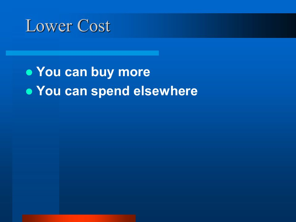 Lower Cost You can buy more You can spend elsewhere