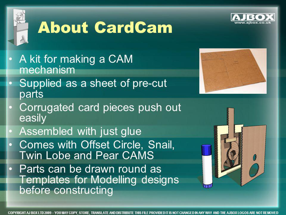 COPYRIGHT AJ BOX LTD 2009 – YOU MAY COPY, STORE, TRANSLATE AND DISTRIBUTE THIS FILE PROVIDED IT IS NOT CHANGED IN ANY WAY AND THE AJBOX LOGOS ARE NOT REMOVED About CardCam A kit for making a CAM mechanism Supplied as a sheet of pre-cut parts Corrugated card pieces push out easily Assembled with just glue Comes with Offset Circle, Snail, Twin Lobe and Pear CAMS Parts can be drawn round as Templates for Modelling designs before constructing