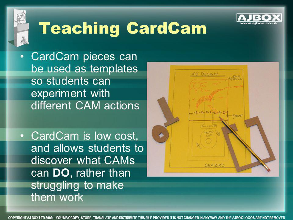 COPYRIGHT AJ BOX LTD 2009 – YOU MAY COPY, STORE, TRANSLATE AND DISTRIBUTE THIS FILE PROVIDED IT IS NOT CHANGED IN ANY WAY AND THE AJBOX LOGOS ARE NOT REMOVED Teaching CardCam CardCam pieces can be used as templates so students can experiment with different CAM actions CardCam is low cost, and allows students to discover what CAMs can DO, rather than struggling to make them work