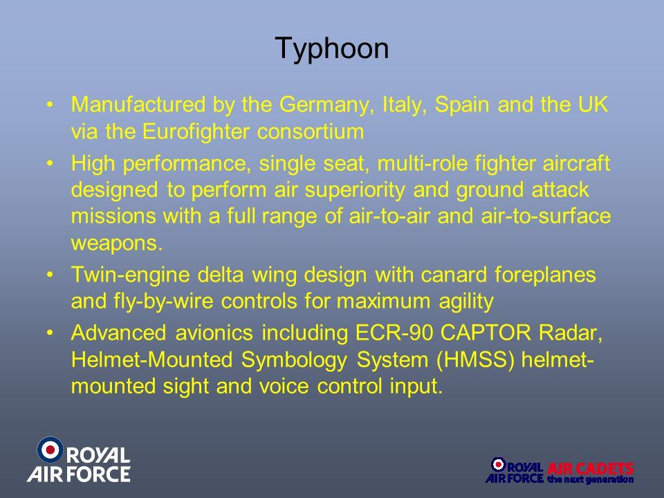 Typhoon Manufactured by the Germany, Italy, Spain and the UK via the Eurofighter consortium High performance, single seat, multi-role fighter aircraft