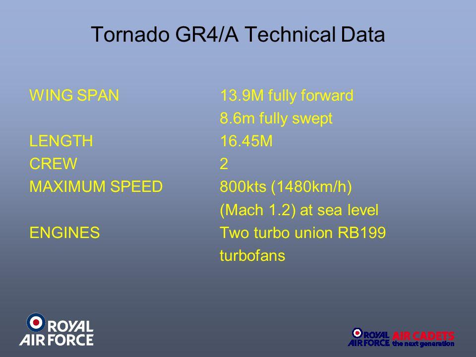 Tornado GR4/A Technical Data WING SPAN 13.9M fully forward 8.6m fully swept LENGTH 16.45M CREW 2 MAXIMUM SPEED800kts (1480km/h) (Mach 1.2) at sea leve
