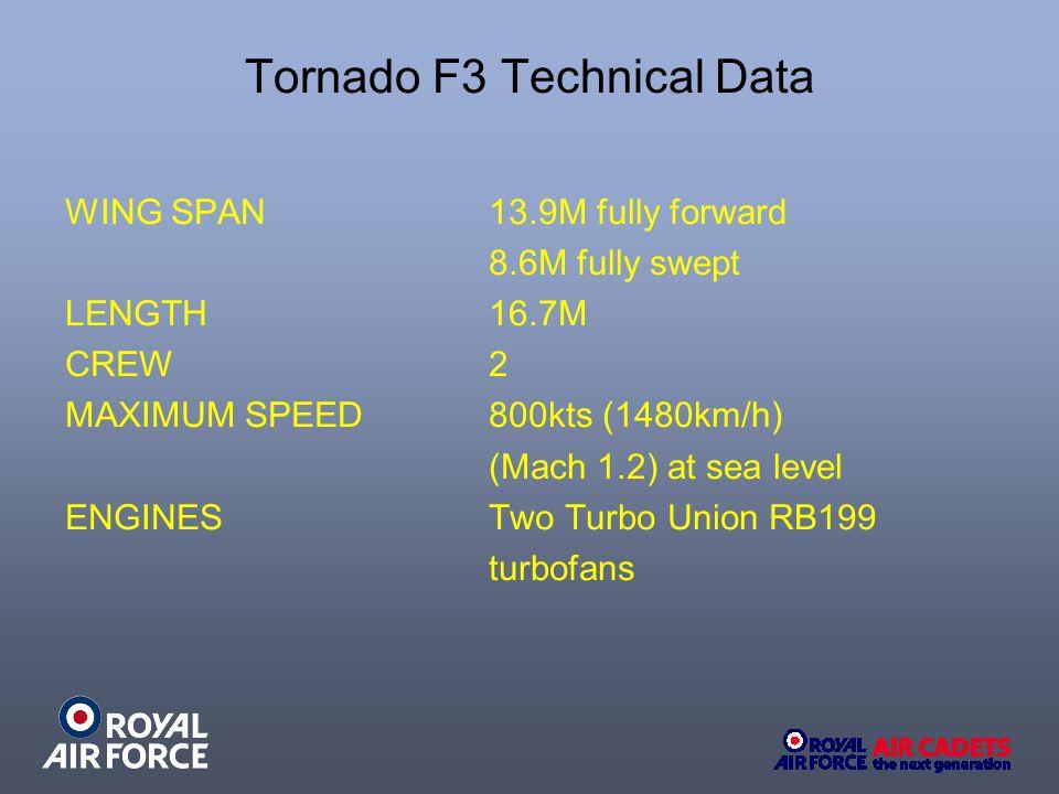 Tornado F3 Technical Data WING SPAN 13.9M fully forward 8.6M fully swept LENGTH 16.7M CREW 2 MAXIMUM SPEED800kts (1480km/h) (Mach 1.2) at sea level EN