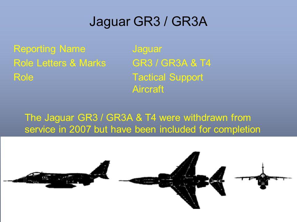 Jaguar GR3 / GR3A Reporting NameJaguar Role Letters & MarksGR3 / GR3A & T4 RoleTactical Support Aircraft The Jaguar GR3 / GR3A & T4 were withdrawn fro