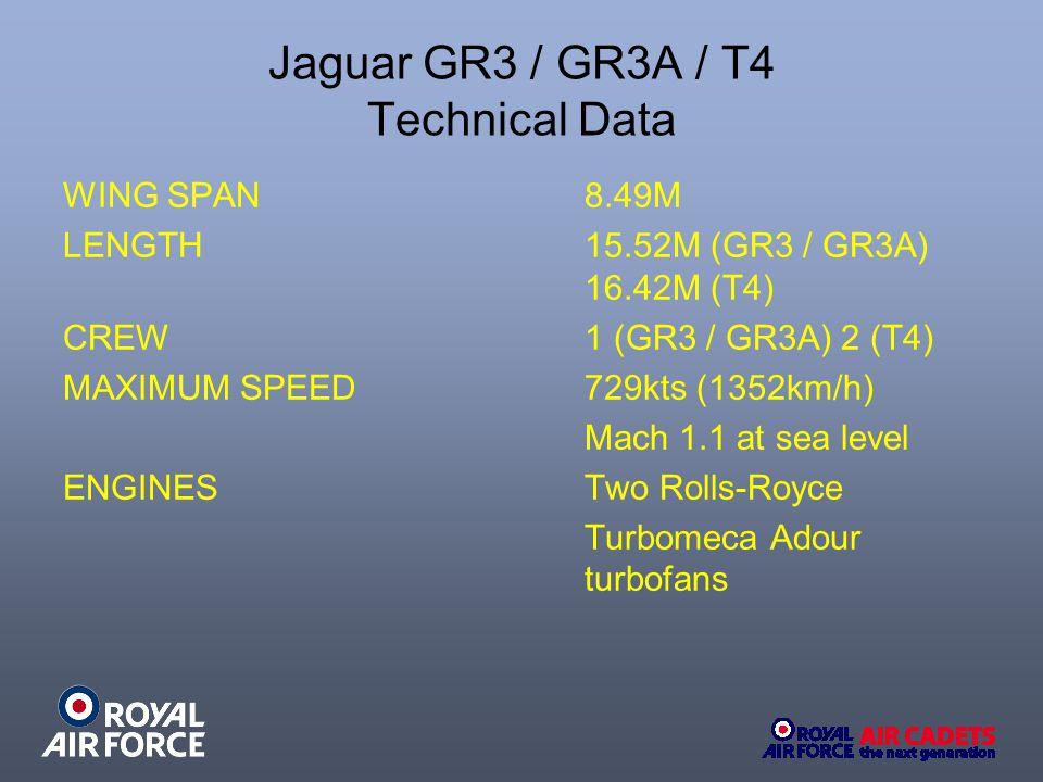 Jaguar GR3 / GR3A / T4 Technical Data WING SPAN 8.49M LENGTH 15.52M (GR3 / GR3A) 16.42M (T4) CREW 1 (GR3 / GR3A) 2 (T4) MAXIMUM SPEED729kts (1352km/h)