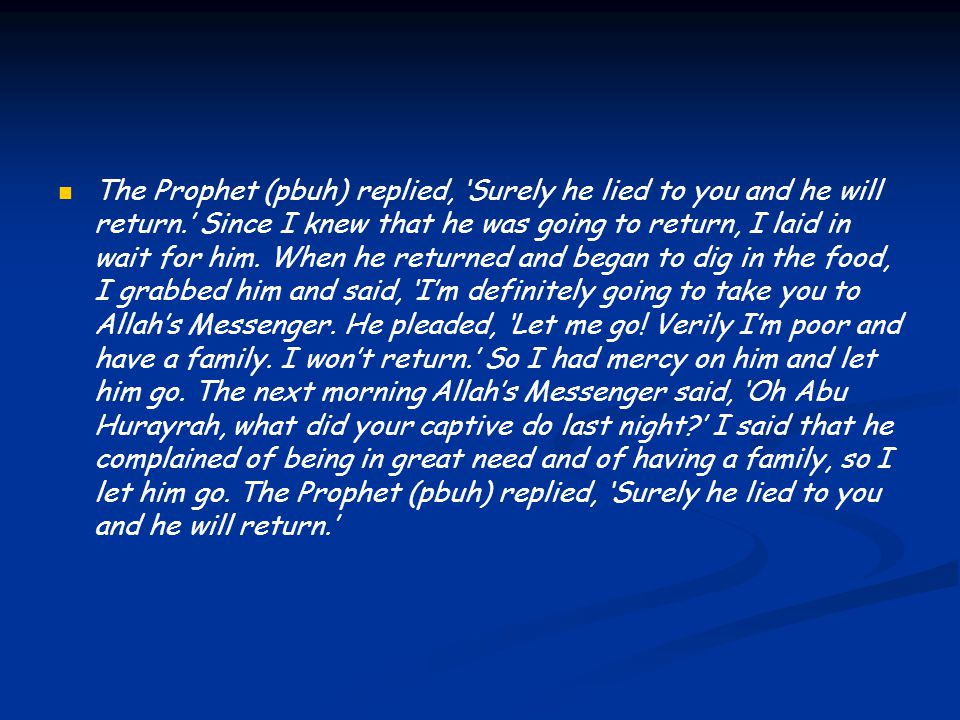 The Prophet (pbuh) replied, 'Surely he lied to you and he will return.' Since I knew that he was going to return, I laid in wait for him.