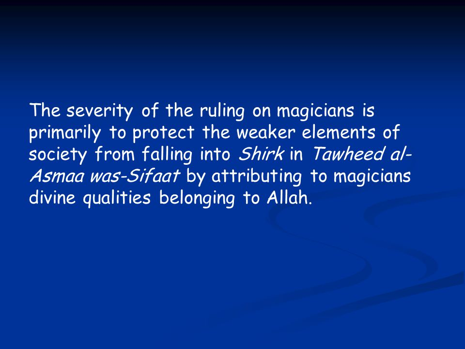 The severity of the ruling on magicians is primarily to protect the weaker elements of society from falling into Shirk in Tawheed al- Asmaa was-Sifaat by attributing to magicians divine qualities belonging to Allah.