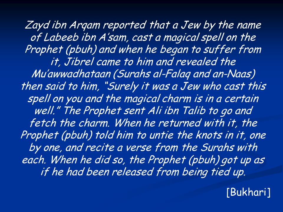 Zayd ibn Arqam reported that a Jew by the name of Labeeb ibn A'sam, cast a magical spell on the Prophet (pbuh) and when he began to suffer from it, Jibrel came to him and revealed the Mu'awwadhataan (Surahs al-Falaq and an-Naas) then said to him, Surely it was a Jew who cast this spell on you and the magical charm is in a certain well. The Prophet sent Ali ibn Talib to go and fetch the charm.