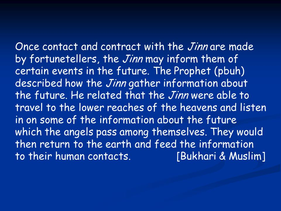 Once contact and contract with the Jinn are made by fortunetellers, the Jinn may inform them of certain events in the future. The Prophet (pbuh) descr