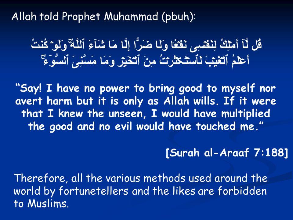 Allah told Prophet Muhammad (pbuh): قُل لَّآ أَمۡلِكُ لِنَفۡسِى نَفۡعً۬ا وَلَا ضَرًّا إِلَّا مَا شَآءَ ٱللَّهُۚ وَلَوۡ كُنتُ أَعۡلَمُ ٱلۡغَيۡبَ لَٱسۡتَڪۡثَرۡتُ مِنَ ٱلۡخَيۡرِ وَمَا مَسَّنِىَ ٱلسُّوٓءُۚ Say.