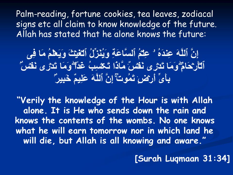 Palm-reading, fortune cookies, tea leaves, zodiacal signs etc all claim to know knowledge of the future. Allah has stated that he alone knows the futu